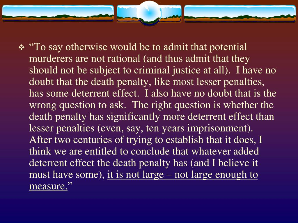 """To say otherwise would be to admit that potential murderers are not rational (and thus admit that they should not be subject to criminal justice at all).  I have no doubt that the death penalty, like most lesser penalties, has some deterrent effect.  I also have no doubt that is the wrong question to ask.  The right question is whether the death penalty has significantly more deterrent effect than lesser penalties (even, say, ten years imprisonment).  After two centuries of trying to establish that it does, I think we are entitled to conclude that whatever added deterrent effect the death penalty has (and I believe it must have some),"
