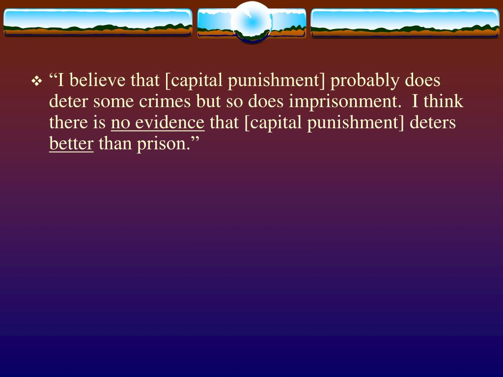 """I believe that [capital punishment] probably does deter some crimes but so does imprisonment.  I think there is"