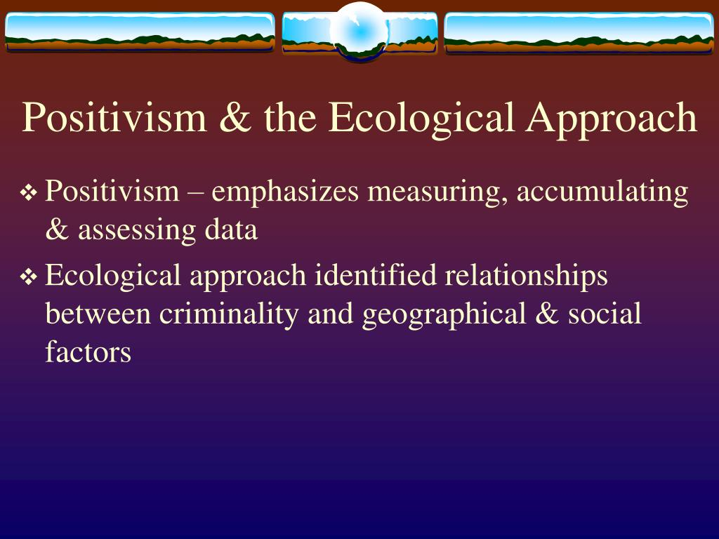 Positivism & the Ecological Approach
