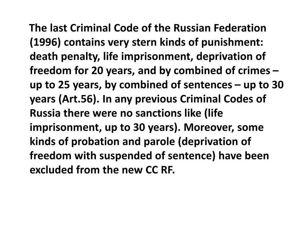 The last Criminal Code of the Russian Federation (1996) contains very stern kinds of punishment: death penalty, life imprisonment, deprivation of freedom for 20 years, and by combined of crimes – up to 25 years, by combined of sentences – up to 30 years (Art.56). In any previous Criminal Codes of Russia