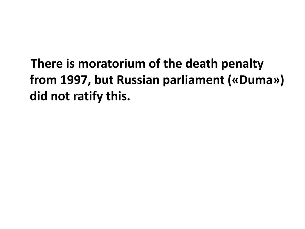 There is moratorium of the death penalty from 1997, but Russian parliament («Duma») did not ratify this.