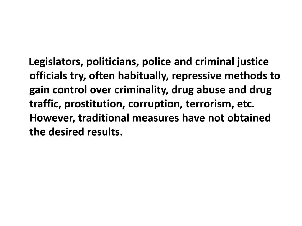 Legislators, politicians, police and criminal justice officials try, often habitually, repressive methods to gain control over criminality, drug abuse and drug traffic, prostitution, corruption, terrorism, etc. However, traditional measures have not obtained the desired results.