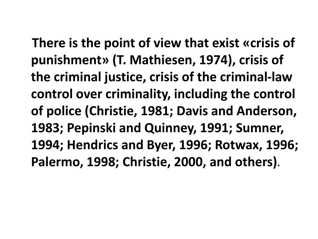 There is the point of view that exist «crisis of punishment» (T. Mathiesen, 1974), crisis of the criminal justice, crisis of the criminal-law control over criminality, including the control of police (Christie, 1981; Davis and Anderson, 1983; Pepinski and Quinney, 1991; Sumner, 1994; Hendrics and Byer, 1996; Rotwax, 1996; Palermo, 1998; Christie, 2000, and others)