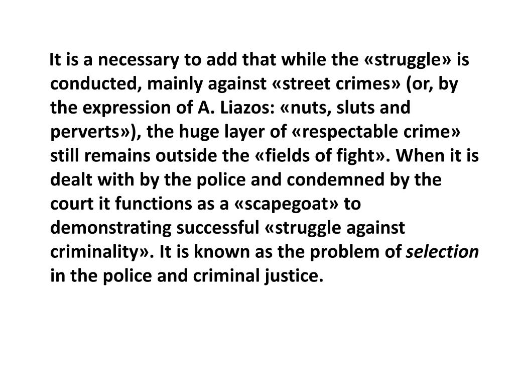 It is a necessary to add that while the «struggle» is conducted, mainly against «street crimes» (or, by the expression of A. Liazos: «nuts, sluts and perverts»), the huge layer of «respectable crime» still remains outside the «fields of fight». When it is dealt with by the police and condemned by the court it functions as a «scapegoat» to demonstrating successful «struggle against criminality». It is known as the problem of