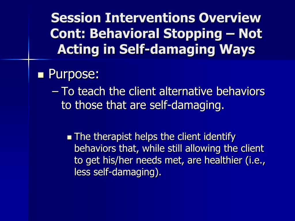 Session Interventions Overview Cont: Behavioral Stopping – Not Acting in Self-damaging Ways