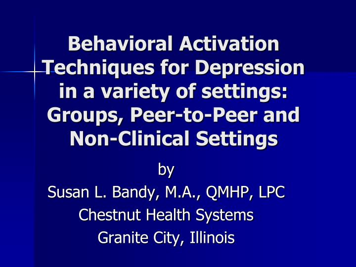 Behavioral Activation Techniques for Depression in a variety of settings: Groups, Peer-to-Peer and N...