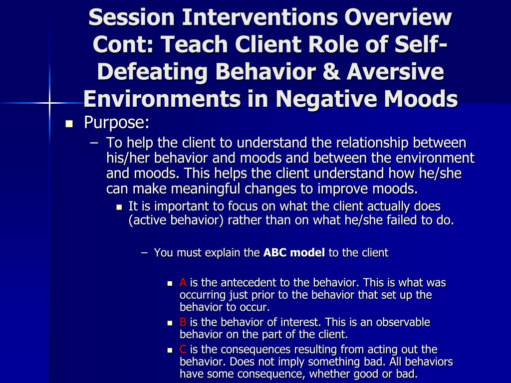 Session Interventions Overview Cont: Teach Client Role of Self-Defeating Behavior & Aversive Environments in Negative Moods