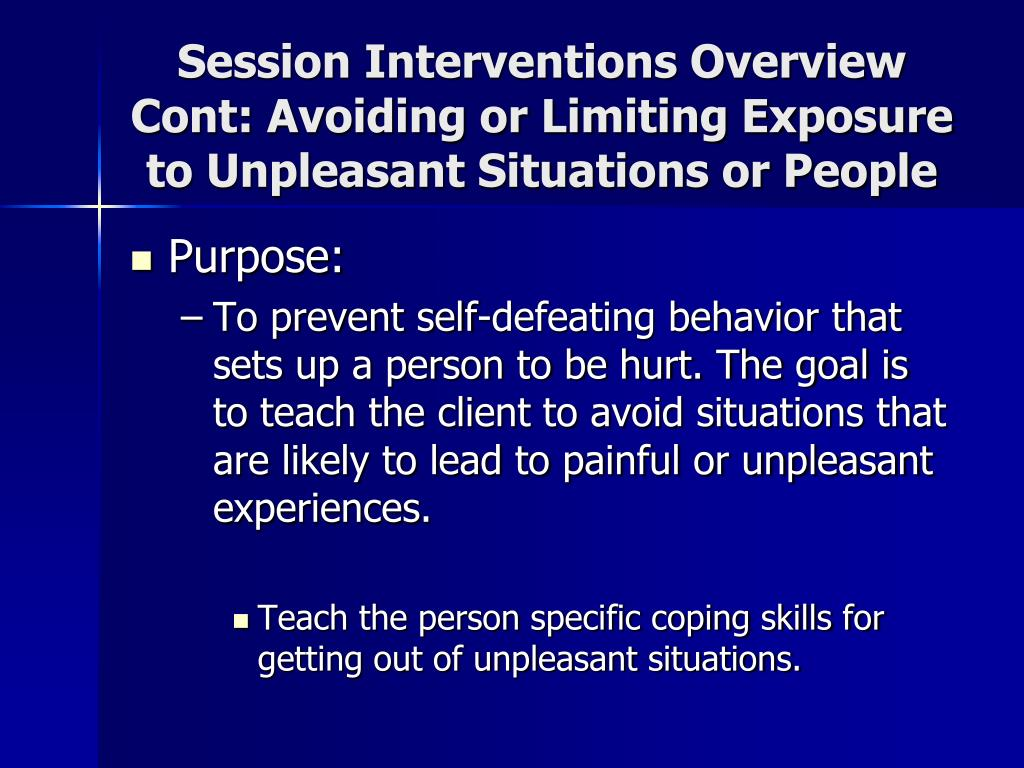 Session Interventions Overview Cont: Avoiding or Limiting Exposure to Unpleasant Situations or People