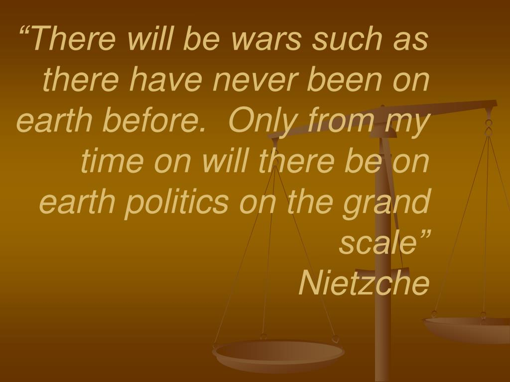"""There will be wars such as there have never been on earth before.  Only from my time on will there be on earth politics on the grand scale"""