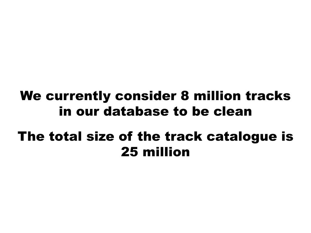 We currently consider 8 million tracks in our database to be clean