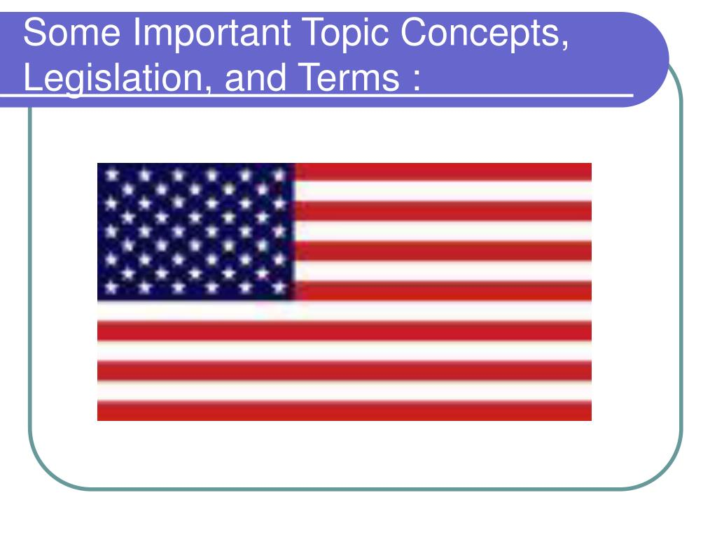 Some Important Topic Concepts, Legislation, and Terms :