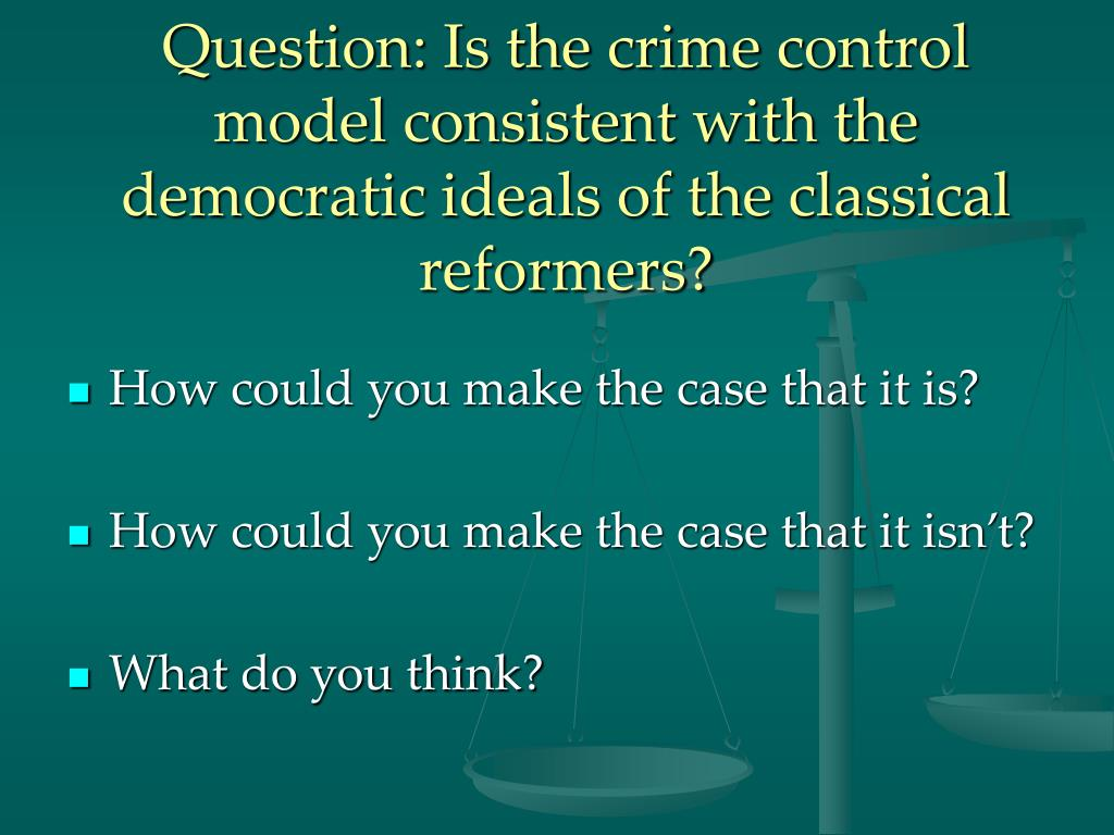 Question: Is the crime control model consistent with the democratic ideals of the classical reformers?