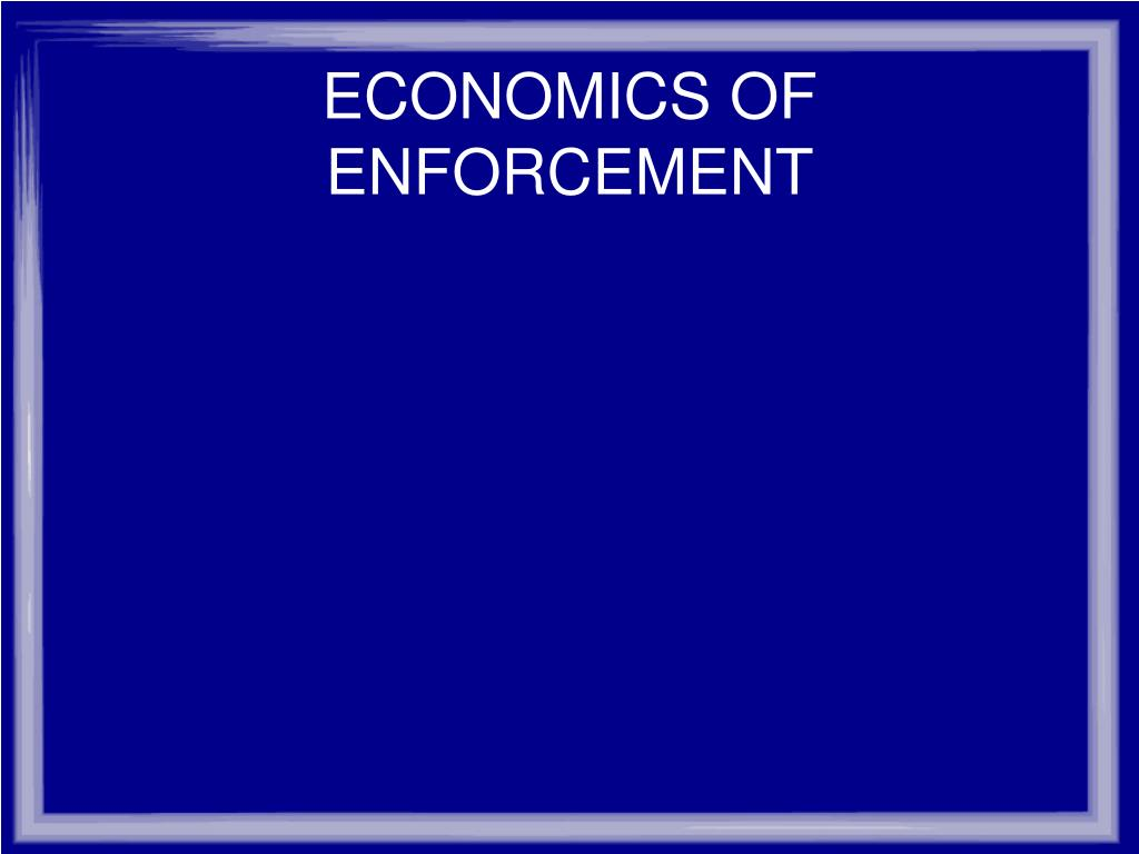 ECONOMICS OF ENFORCEMENT