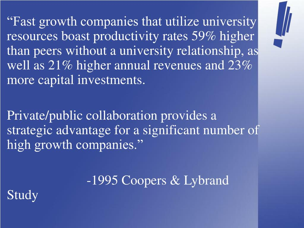 """Fast growth companies that utilize university resources boast productivity rates 59% higher than peers without a university relationship, as well as 21% higher annual revenues and 23% more capital investments."