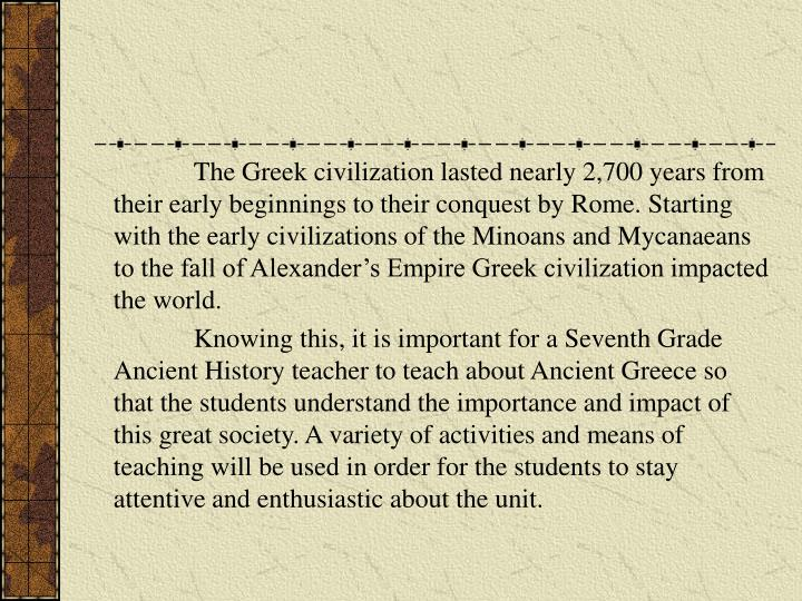 The Greek civilization lasted nearly 2,700 years from their early beginnings to their conquest by R...