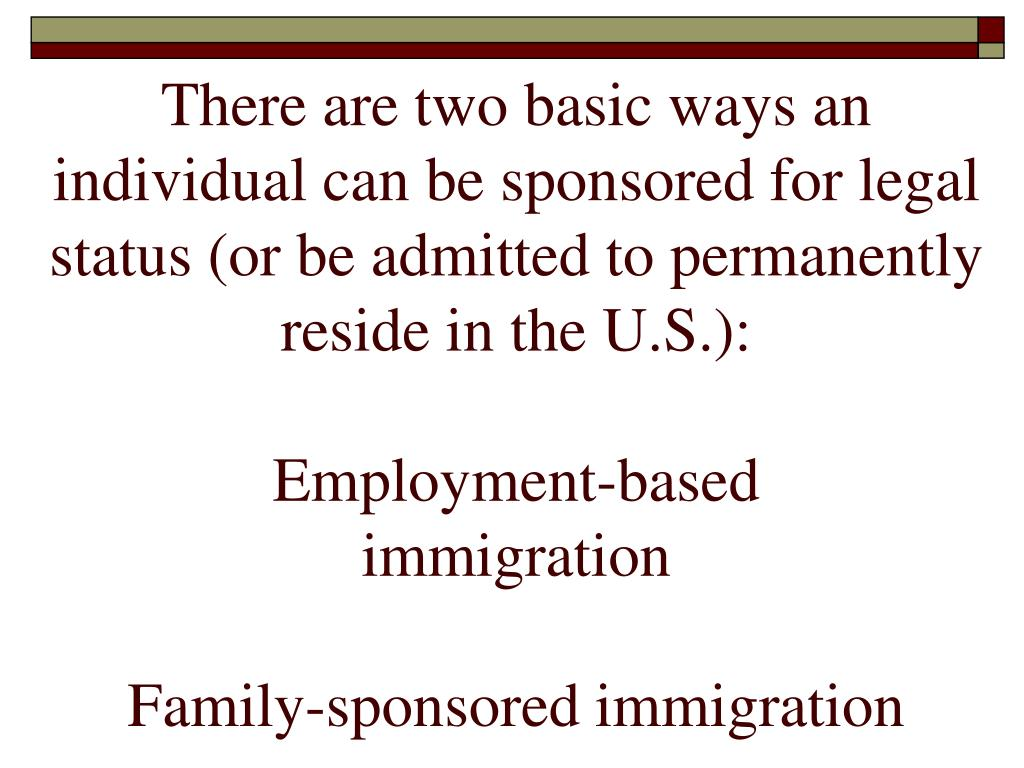 There are two basic ways an individual can be sponsored for legal status (or be admitted to permanently reside in the U.S.):