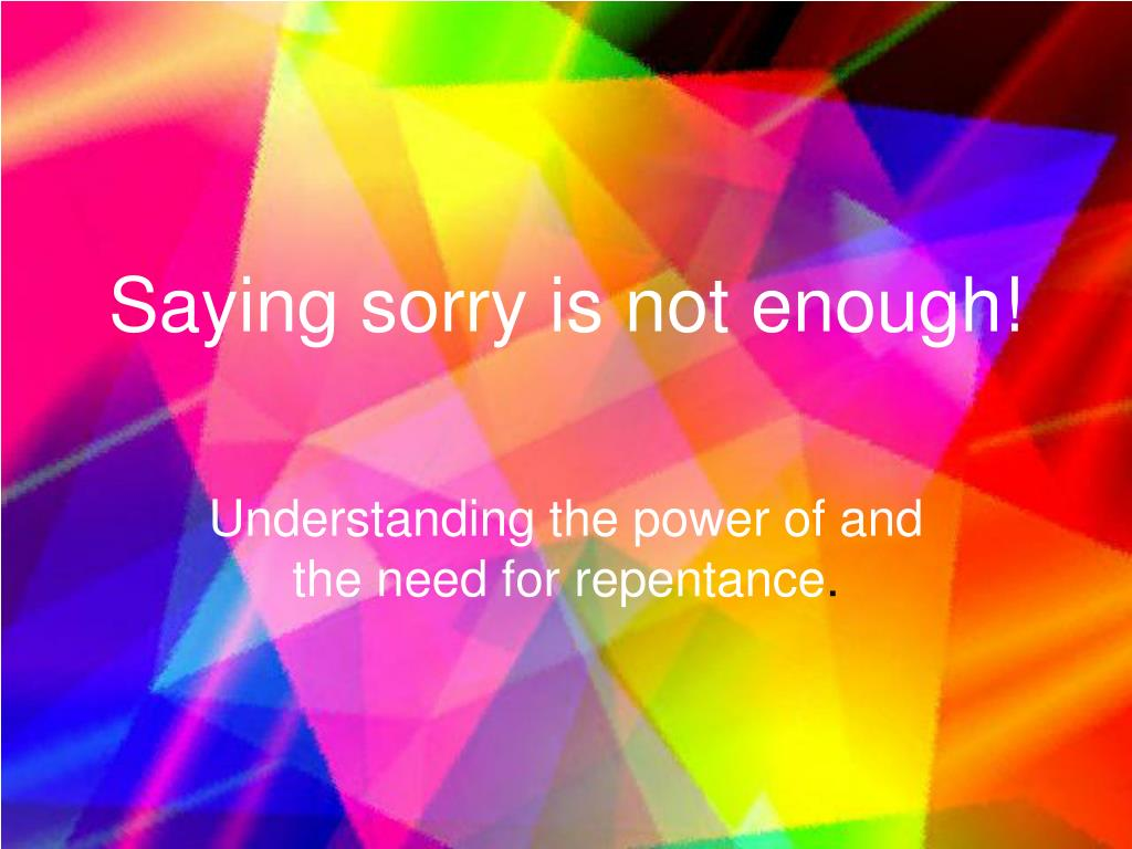 Saying sorry is not enough!