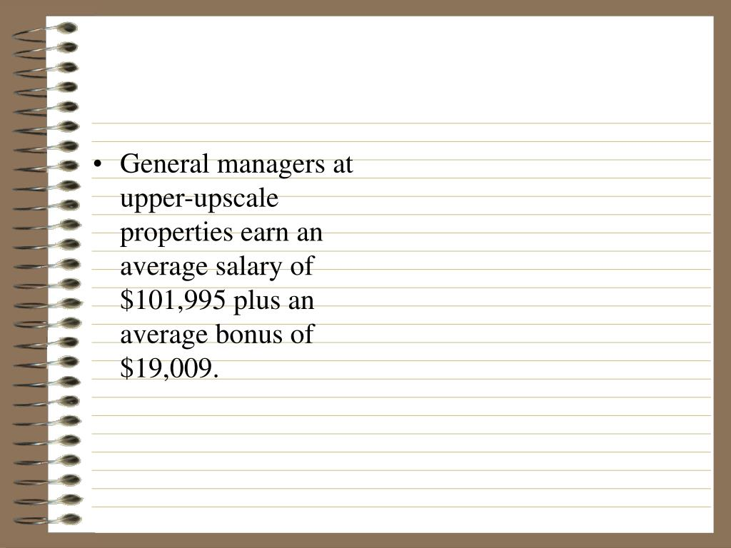 General managers at upper-upscale properties earn an average salary of $101,995 plus an average bonus of $19,009.