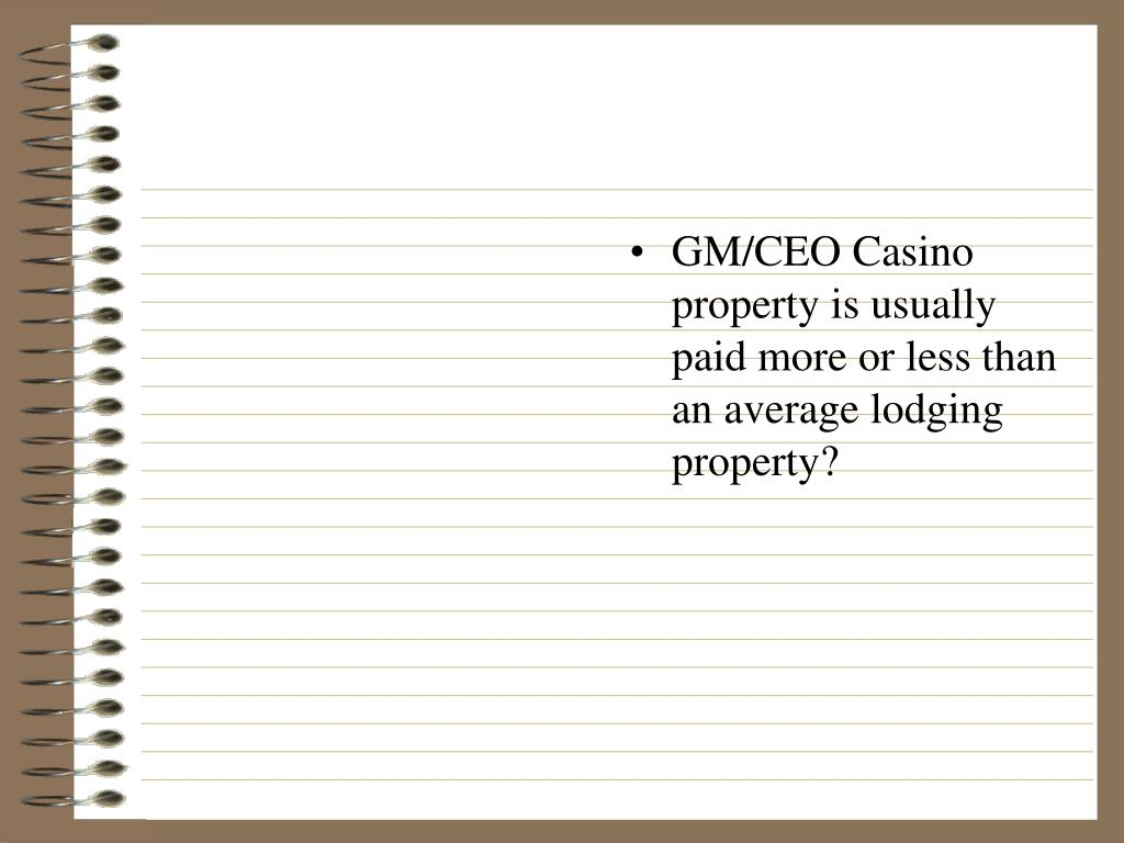 GM/CEO Casino property is usually paid more or less than an average lodging property?
