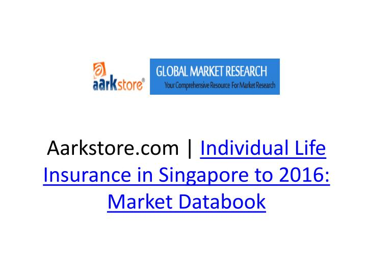 Aarkstore com individual life insurance in singapore to 2016 market databook