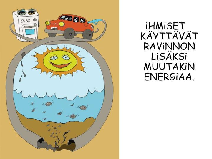 iHMiSET KÄYTTÄVÄT RAViNNON LiSÄKSi MUUTAKiN ENERGiAA.