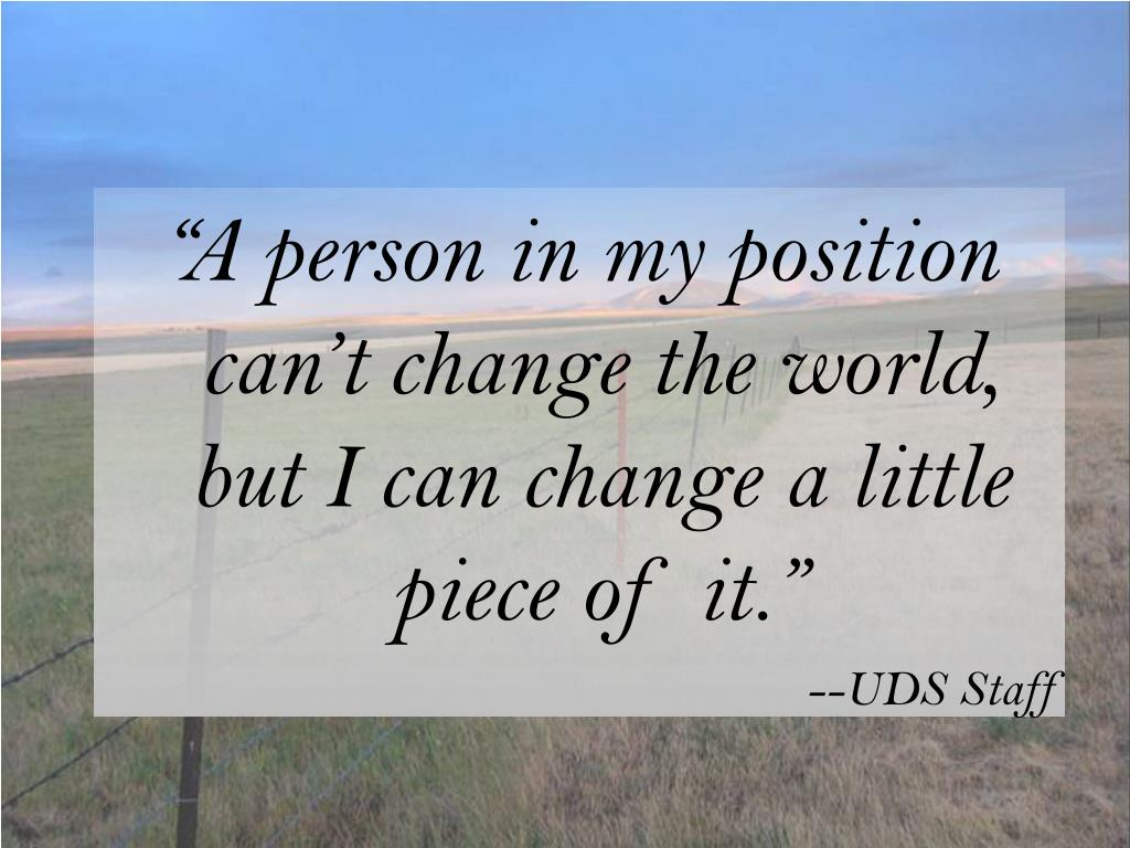 """A person in my position can't change the world, but I can change a little piece of it."""
