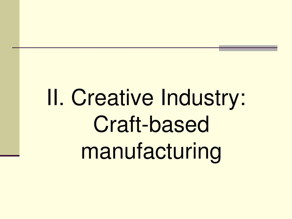 II. Creative Industry: Craft-based manufacturing