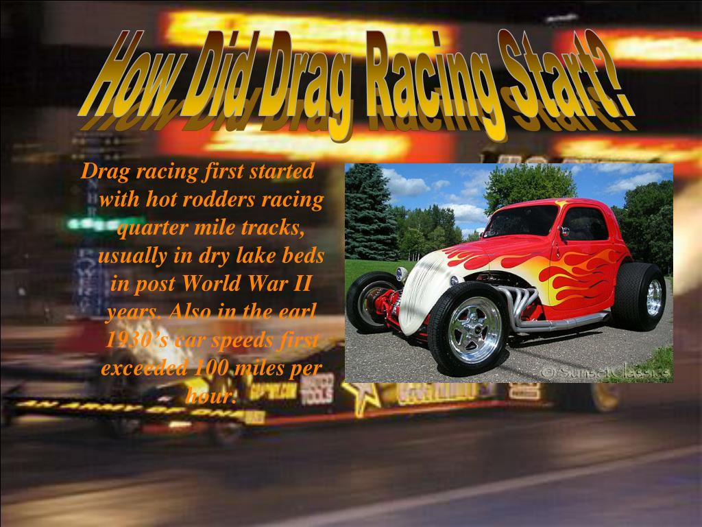 Drag racing first started with hot rodders racing quarter mile tracks, usually in dry lake beds in post World War II years. Also in the earl 1930's car speeds first exceeded 100 miles per hour.