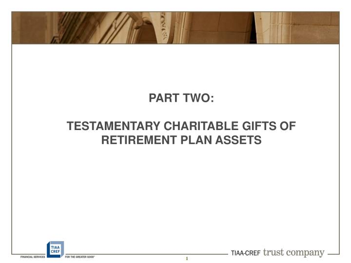 Part two testamentary charitable gifts of retirement plan assets