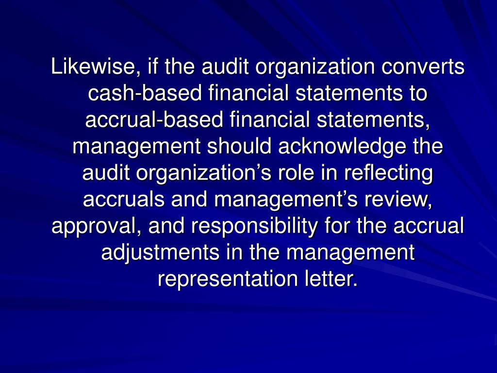 Likewise, if the audit organization converts cash-based financial statements to accrual-based financial statements, management should acknowledge the audit organization's role in reflecting accruals and management's review, approval, and responsibility for the accrual adjustments in the management representation letter.