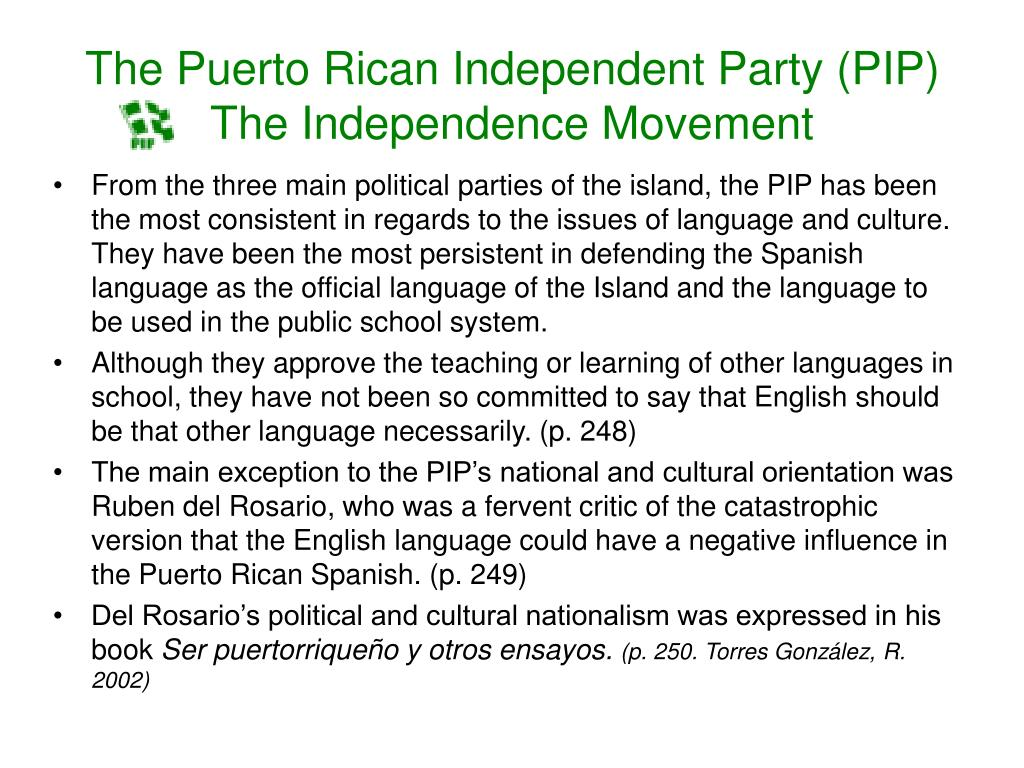 From the three main political parties of the island, the PIP has been the most consistent in regards to the issues of language and culture. They have been the most persistent in defending the Spanish language as the official language of the Island and the language to be used in the public school system.