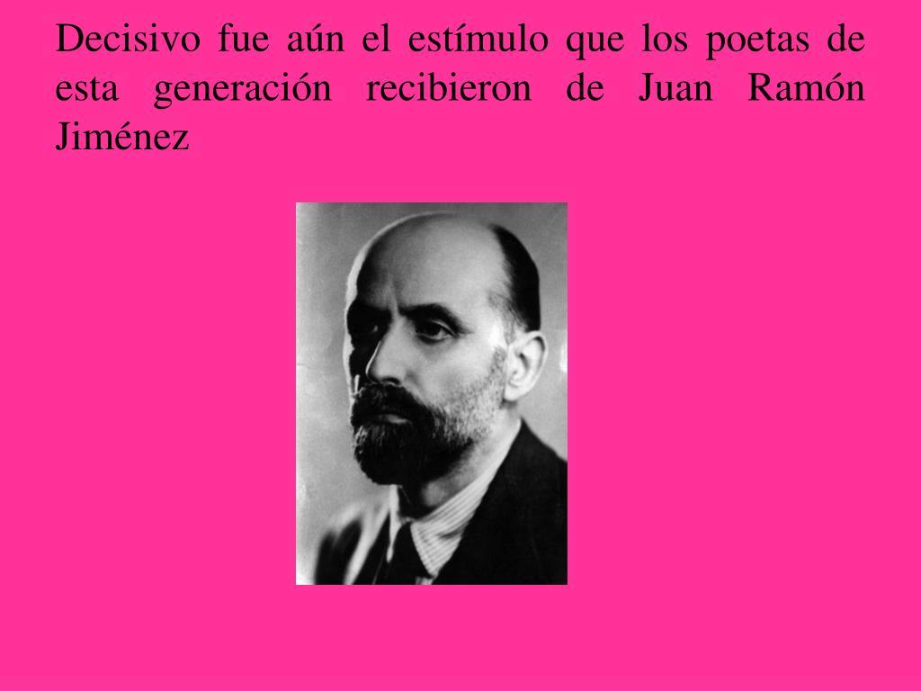 Decisivo fue aún el estímulo que los poetas de esta generación recibieron de Juan Ramón Jiménez