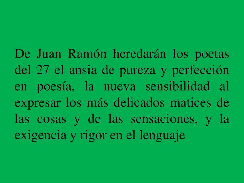 De Juan Ramón heredarán los poetas del 27 el ansia de pureza y perfección en poesía, la nueva sensibilidad al expresar los más delicados matices de las cosas y de las sensaciones, y la exigencia y rigor en el lenguaje
