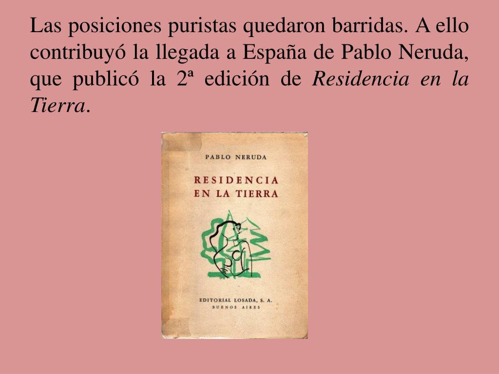 Las posiciones puristas quedaron barridas. A ello contribuyó la llegada a España de Pablo Neruda, que publicó la 2ª edición de