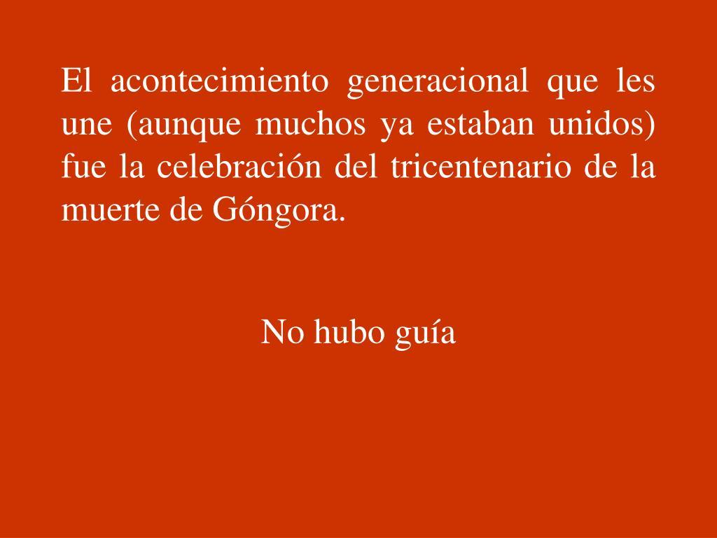El acontecimiento generacional que les une (aunque muchos ya estaban unidos) fue la celebración del tricentenario de la muerte de Góngora.