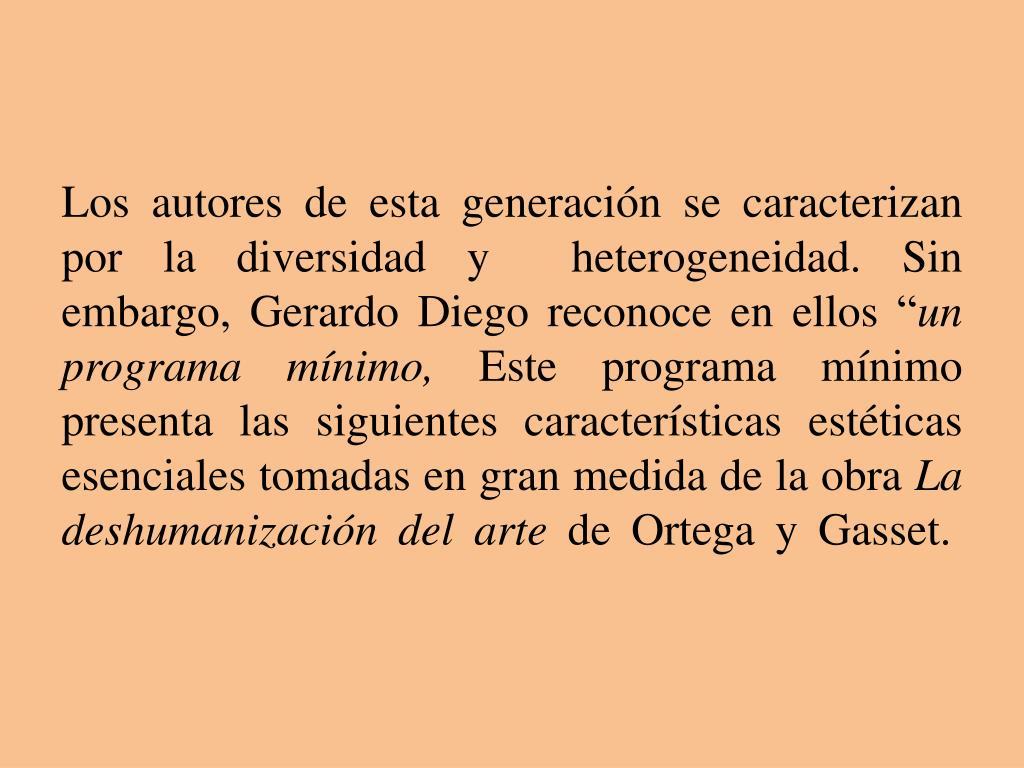 """Los autores de esta generación se caracterizan por la diversidad y  heterogeneidad. Sin embargo, Gerardo Diego reconoce en ellos """""""