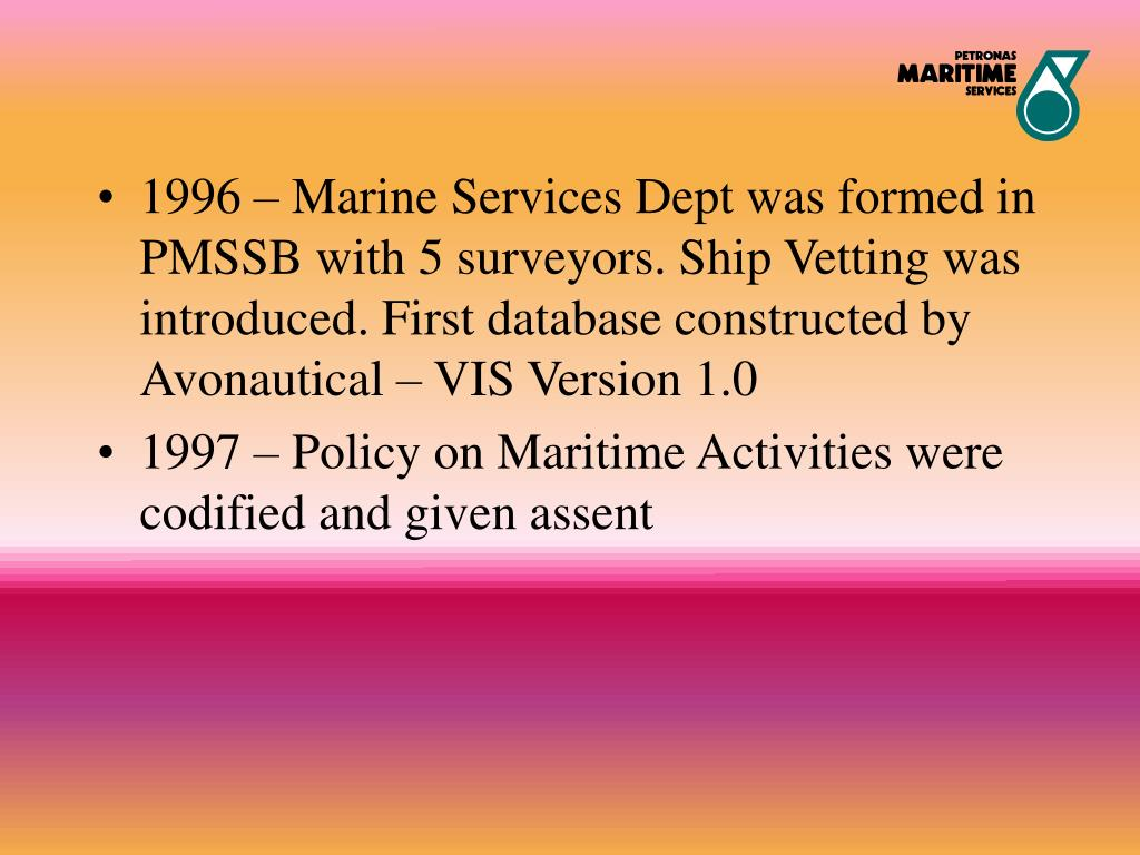 1996 – Marine Services Dept was formed in PMSSB with 5 surveyors. Ship Vetting was introduced. First database constructed by Avonautical – VIS Version 1.0