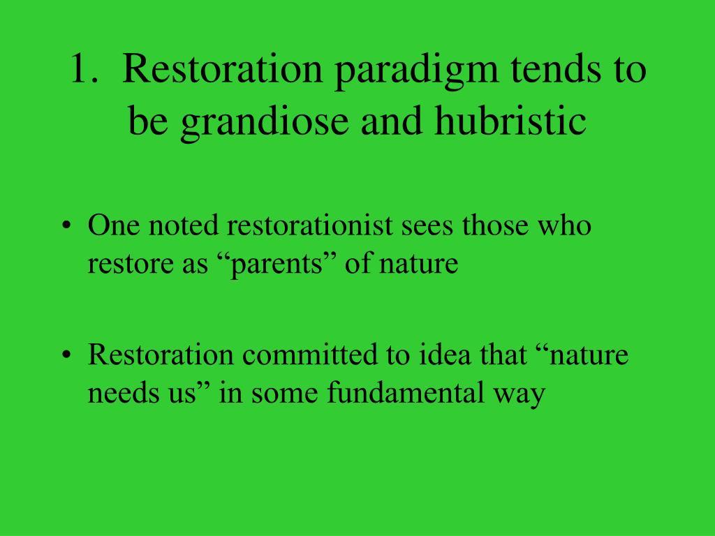 1.  Restoration paradigm tends to be grandiose and hubristic