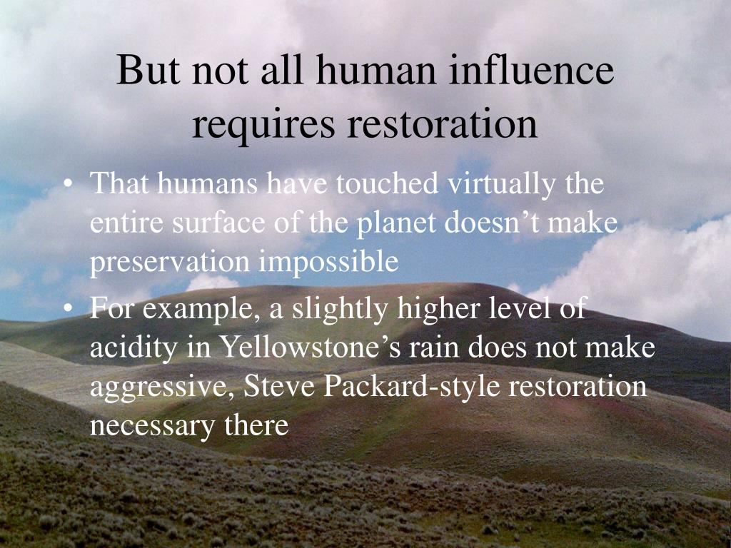 But not all human influence requires restoration