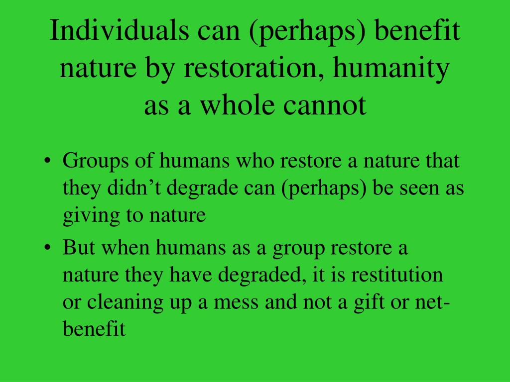 Individuals can (perhaps) benefit nature by restoration, humanity as a whole cannot