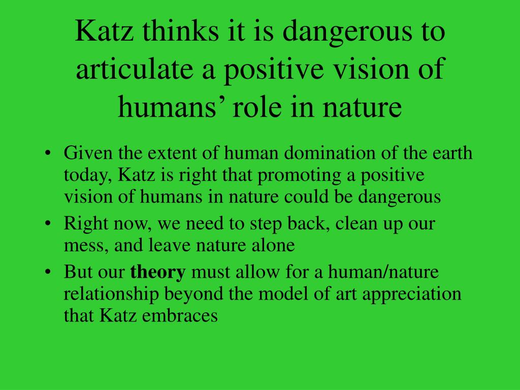 Katz thinks it is dangerous to articulate a positive vision of humans' role in nature