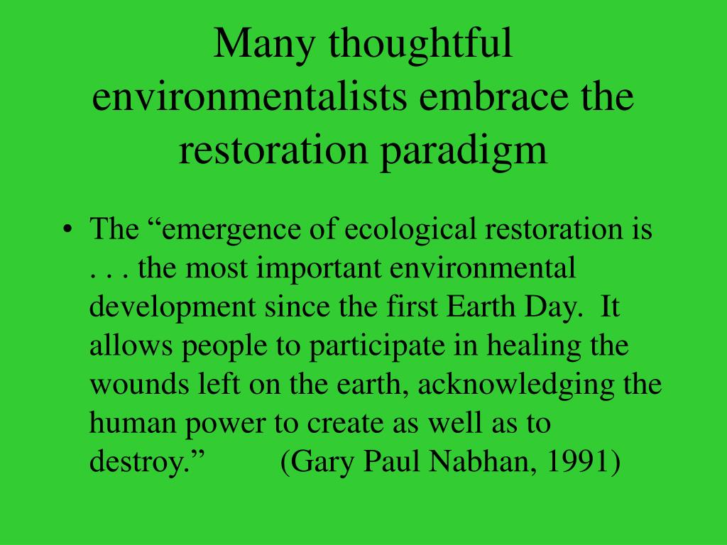 Many thoughtful environmentalists embrace the restoration paradigm