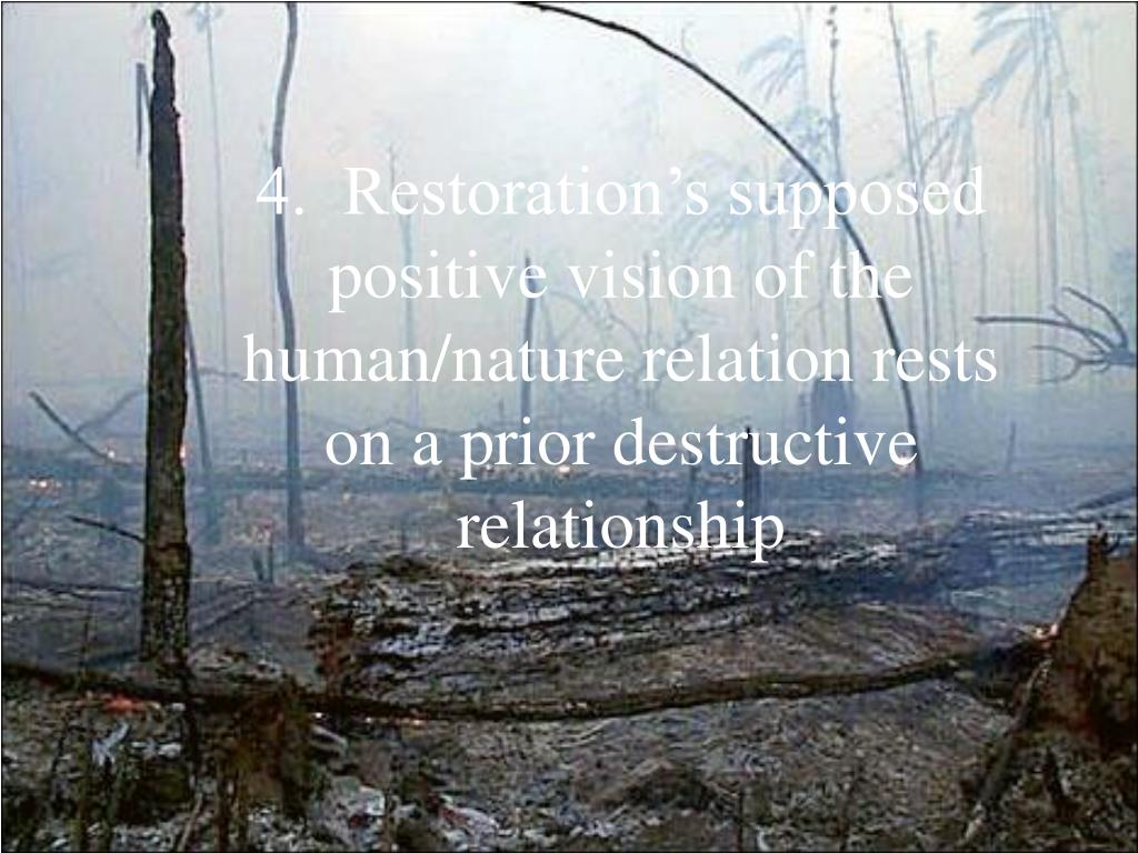 4.  Restoration's supposed positive vision of the human/nature relation rests on a prior destructive relationship