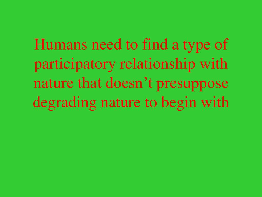 Humans need to find a type of participatory relationship with nature that doesn't presuppose degrading nature to begin with