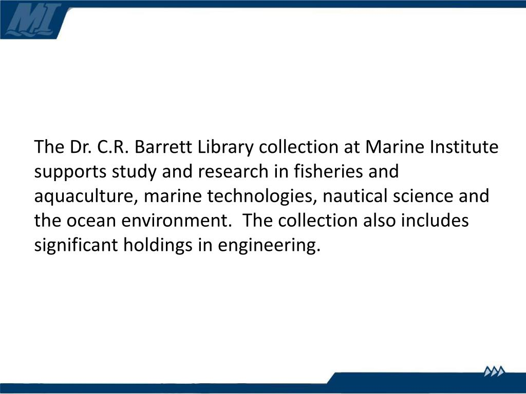 The Dr. C.R. Barrett Library collection at Marine Institute supports study and research in fisheries and aquaculture, marine technologies, nautical science and the ocean environment.  The collection also includes significant holdings in engineering.