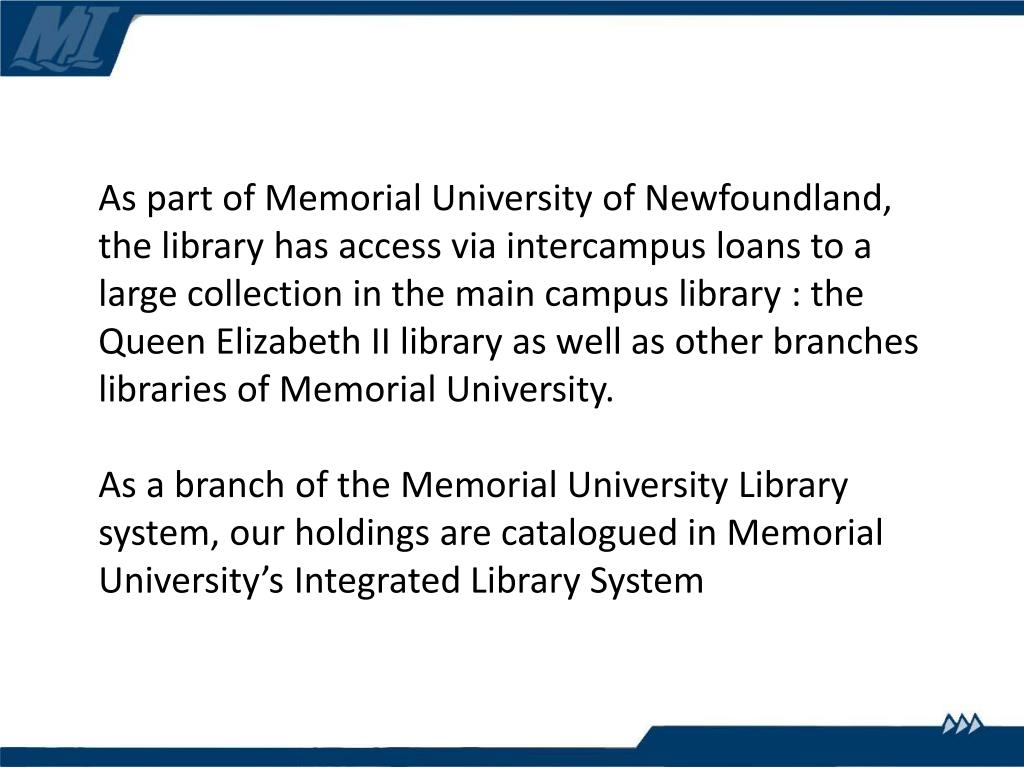As part of Memorial University of Newfoundland, the library has access via intercampus loans to a large collection in the main campus library : the Queen Elizabeth II library as well as other branches libraries of Memorial University.