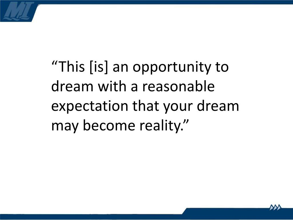 """This [is] an opportunity to dream with a reasonable expectation that your dream may become reality."""