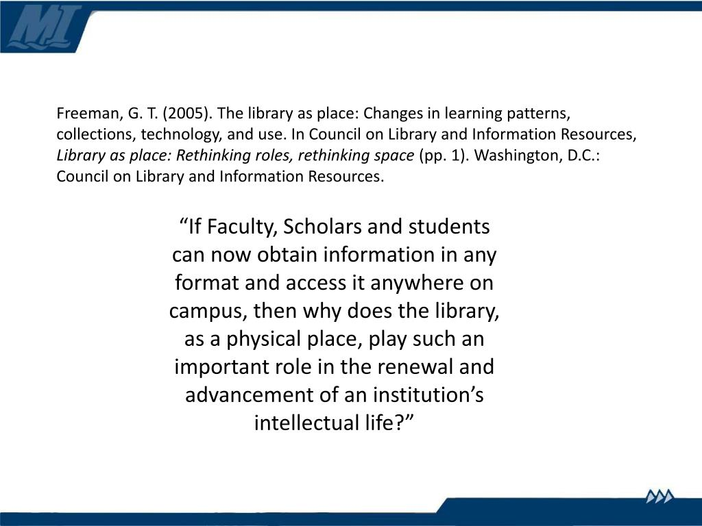 Freeman, G. T. (2005). The library as place: Changes in learning patterns, collections, technology, and use. In Council on Library and Information Resources,