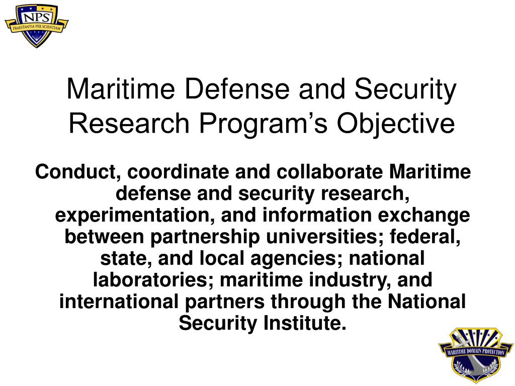 Conduct, coordinate and collaborate Maritime defense and security research, experimentation, and information exchange between partnership universities; federal, state, and local agencies; national laboratories; maritime industry, and international partners through the National Security Institute.