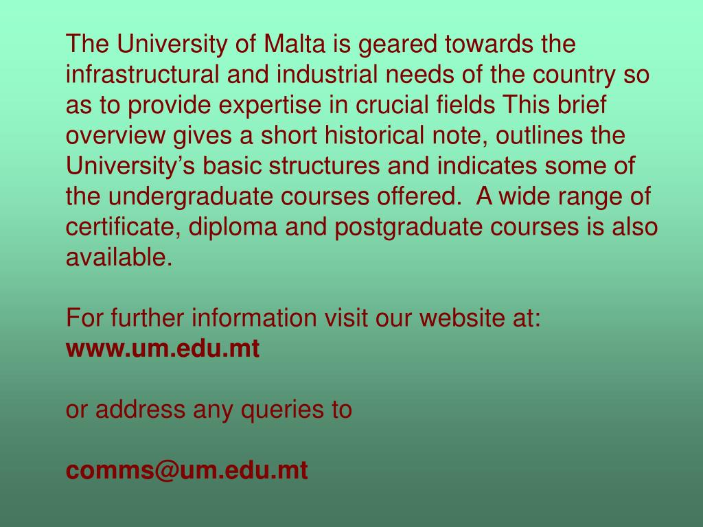 The University of Malta is geared towards the infrastructural and industrial needs of the country so as to provide expertise in crucial fields This brief overview gives a short historical note, outlines the University's basic structures and indicates some of the undergraduate courses offered.  A wide range of certificate, diploma and postgraduate courses is also available.